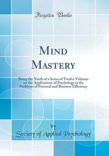mind-mastery-being-the-ninth-of-a-series-of-twelve-volumes-on-the-applications-of-psychology-to-the-problems-of-personal-and-business-efficiency-classic-reprint