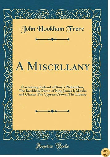 A Miscellany: Containing Richard of Bury's Philobiblon; The Basilikon Dōron of King James I; Monks and Giants; The Cypress Crown; The Library (Classic Reprint)