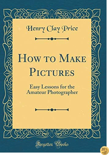 THow to Make Pictures: Easy Lessons for the Amateur Photographer (Classic Reprint)