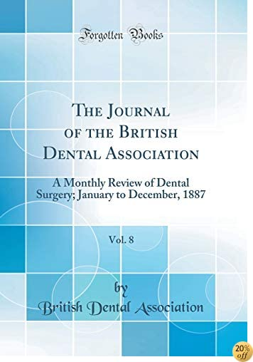 The Journal of the British Dental Association, Vol. 8: A Monthly Review of Dental Surgery; January to December, 1887 (Classic Reprint)