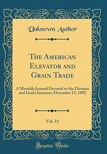 the-american-elevator-and-grain-trade-vol-11-a-monthly-journal-devoted-to-the-elevator-and-grain-interests-december-15-1892-classic-reprint