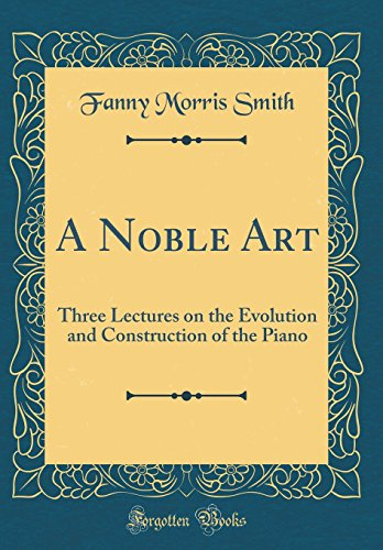 a-noble-art-three-lectures-on-the-evolution-and-construction-of-the-piano-classic-reprint