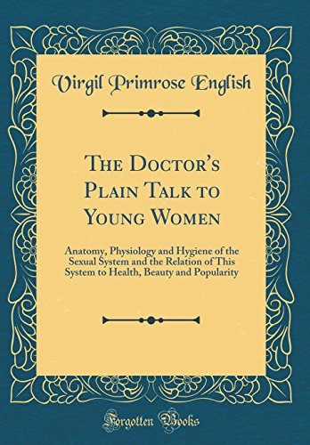 the-doctors-plain-talk-to-young-women-anatomy-physiology-and-hygiene-of-the-sexual-system-and-the-relation-of-this-system-to-health-beauty-and-popularity-classic-reprint