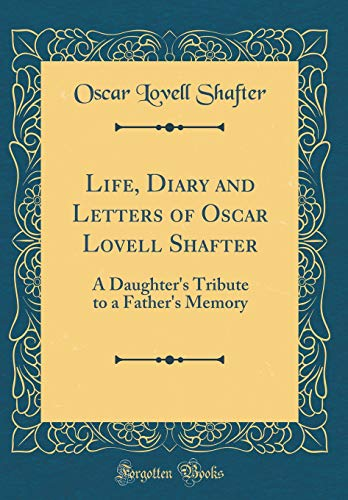 life-diary-and-letters-of-oscar-lovell-shafter-a-daughters-tribute-to-a-fathers-memory-classic-reprint