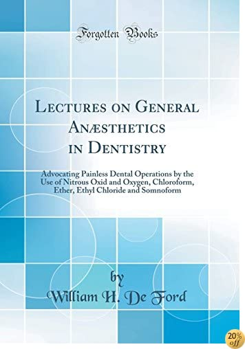 Lectures on General Anæsthetics in Dentistry: Advocating Painless Dental Operations by the Use of Nitrous Oxid and Oxygen, Chloroform, Ether, Ethyl Chloride and Somnoform (Classic Reprint)