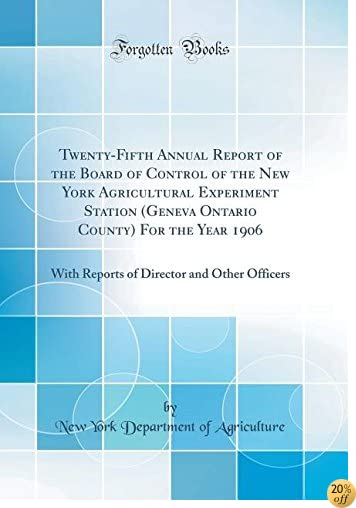 Twenty-Fifth Annual Report of the Board of Control of the New York Agricultural Experiment Station (Geneva Ontario County) for the Year 1906: With Director and Other Officers (Classic Reprint)