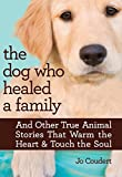 Coudert, Jo: The Dog Who Healed a Family: And Other True Animal Stories That Warm the Heart & Touch the Soul