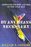 Burrows, William E.: By Any Means Necessary: America's Secret Air War in the Cold War