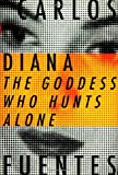 Fuentes, Carlos: Diana, the Goddess Who Hunts Alone: The Goddess Who Hunts Alone