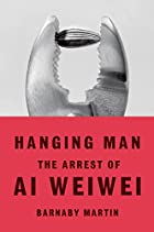Hanging Man: The Arrest of Ai Weiwei by…