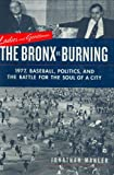 Jonathan Mahler: Ladies And Gentlemen, The Bronx Is Burning: 1977, Baseball, Politics, And The Battle For The Soul Of A City