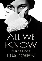 All We Know: Three Lives by Lisa Cohen