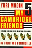 Modin, Yuri: My Five Cambridge Friends: Burgess, Maclean, Philby, Blunt, and Cairncross by Their KGB Controller