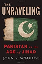 The Unraveling: Pakistan in the Age of Jihad…