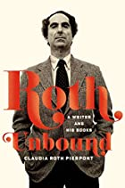 Roth Unbound: A Writer and His Books by…