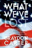 Graydon Carter: What We've Lost: How the Bush Administration Has Curtailed Our Freedoms, Mortgaged Our Economy, Ravaged Our Environment, and Damaged Our Standing in the World