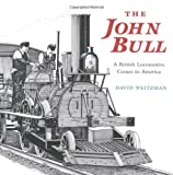 Weitzman, David: The John Bull: A British Locomotive Comes to America