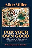 Alice Miller: For Your Own Good: Hidden Cruelty in Child-Rearing and the Roots of Violence