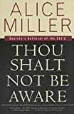Miller, Alice: Thou Shalt Not Be Aware: Society&#39;s Betrayal of the Child
