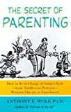 Wolf, Anthony E.: Secret of Parenting: How to Be in Charge of Today's Kids - From Toddlers to Preteens - Without Threats or Punishment
