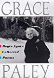 Paley, Grace: Begin Again: Collected Poems