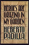 Padilla, Heberto: Heroes Are Grazing In my Garden