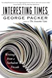 Packer, George: Interesting Times: Writings from a Turbulent Decade