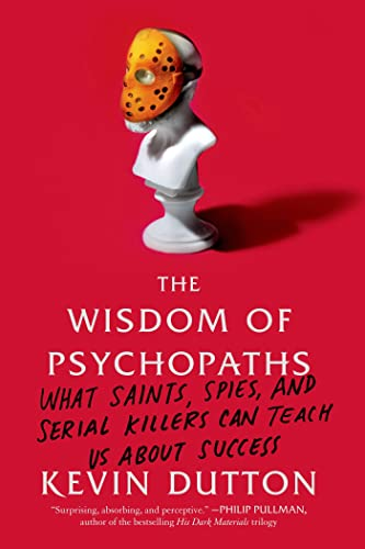 the-wisdom-of-psychopaths-what-saints-spies-and-serial-killers-can-teach-us-about-success