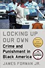 Locking Up Our Own: Crime and Punishment in Black America - James Forman Jr.