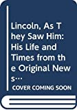 Mitgang, Herbert: Lincoln, As They Saw Him: His Life and Times from the Original Newspaper Documents of the Union, the Confederacy, and Europe