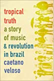 Veloso, Caetano: Tropical Truth : A Story of Music and Revolution in Brazil
