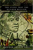 Bell, Madison Smartt: The Stone that the Builder Refused: A Novel