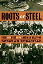 Roots of Steel: Boom and Bust in an American…