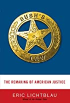 Bush's Law: The Remaking of American Justice…