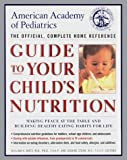 Dietz, William H.: American Academy of Pediatrics Guide to Your Child's Nutrition : Making Peace at the Table and Building Healthy Eating Habits for Life--The Official, Complete Home Reference