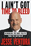 Ventura, Jesse: I Ain't Got Time to Bleed : Reworking the Body Politic from the Bottom Up