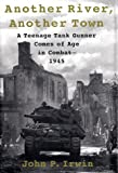 Irwin, John P.: Another River, Another Town : A Teenage Tank Gunner Comes of Age in Combat--1945