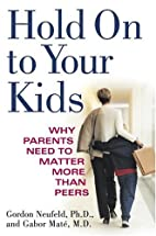 Hold On to Your Kids : Why Parents Need to…