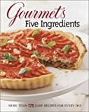 Gourmet Magazine Staff: Gourmet&#39;s Five Ingredients : More Than 175 Easy Recipes for Every Day