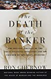 Chernow, Ron: The Death of the Banker: The Decline and Fall of the Great Financial Dynasties and the Triumph of the Small Investor