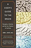 Ratey, John J.: A User&#39;s Guide to the Brain: Perception, Attention, and the Four Theaters of the Brain