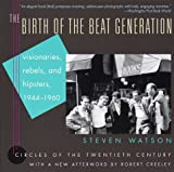 Watson, Steven: The Birth of the Beat Generation : Visionaries, Rebels and Hipsters, 1944-1960
