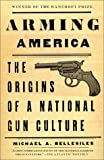 Bellesiles, Michael A.: Arming America : The Origins of a National Gun Culture