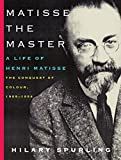 Spurling, Hilary: Matisse the Master: A Life of Henri Matisse: The Conquest of Colour, 1909-1954