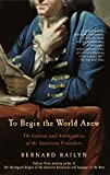 Bailyn, Bernard: To Begin the World Anew: The Genius and Ambiguities of the American Founders