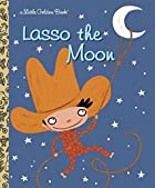 Lasso the Moon (Little Golden Book) by Trish…