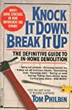 Philbin, Tom: Knock It Down, Break It Up: The Definitive Guide to In-Home Demolition