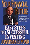 Pond, Jonathan D.: Your Financial Future: 4 Easy Steps to Successful Investing