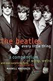 MacKenzie, Maxwell: The Beatles Every Little Thing: A Compendium of Witty, Weird and Ever-Surprising Facts About the Fab Four