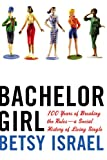 Israel, Betsy: Bachelor Girl: 100 Years of Breaking the Rules-A Social History of Living Single